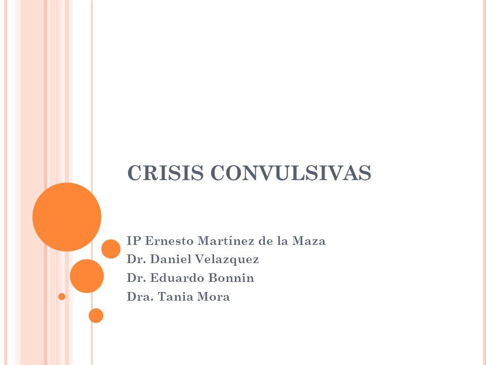 CRISIS CONVULSIVAS IP Ernesto Martínez de la Maza Dr. Daniel Velazquez Dr. Eduardo Bonnin Dra. Tania Mora