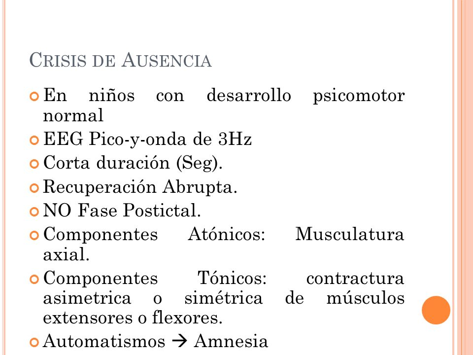 C RISIS DE A USENCIA En niños con desarrollo psicomotor normal EEG Pico-y-onda de 3Hz Corta duración (Seg). Recuperación Abrupta. NO Fase Postictal. C