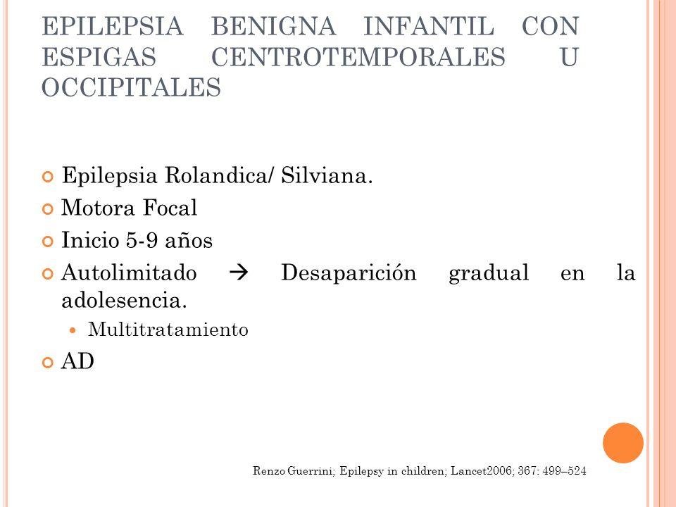EPILEPSIA BENIGNA INFANTIL CON ESPIGAS CENTROTEMPORALES U OCCIPITALES Epilepsia Rolandica/ Silviana. Motora Focal Inicio 5-9 años Autolimitado Desapar