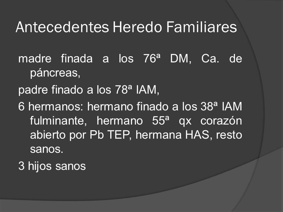 Antecedentes Heredo Familiares madre finada a los 76ª DM, Ca. de páncreas, padre finado a los 78ª IAM, 6 hermanos: hermano finado a los 38ª IAM fulmin