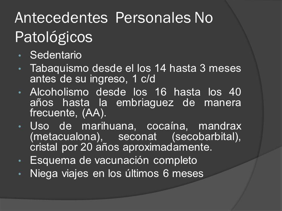 Antecedentes Personales No Patológicos Sedentario Tabaquismo desde el los 14 hasta 3 meses antes de su ingreso, 1 c/d Alcoholismo desde los 16 hasta l