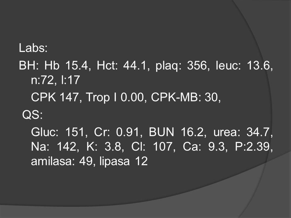 Labs: BH: Hb 15.4, Hct: 44.1, plaq: 356, leuc: 13.6, n:72, l:17 CPK 147, Trop I 0.00, CPK-MB: 30, QS: Gluc: 151, Cr: 0.91, BUN 16.2, urea: 34.7, Na: 1