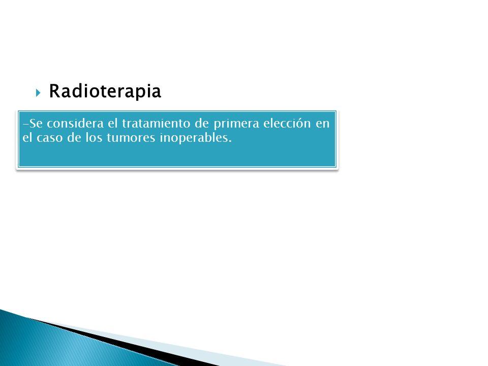 Radioterapia -Se considera el tratamiento de primera elección en el caso de los tumores inoperables. -Se considera el tratamiento de primera elección