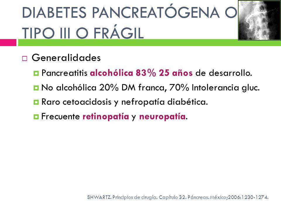 DIABETES PANCREATÓGENA O TIPO III O FRÁGIL Generalidades Pancreatitis alcohólica 83% 25 años de desarrollo. No alcohólica 20% DM franca, 70% Intoleran