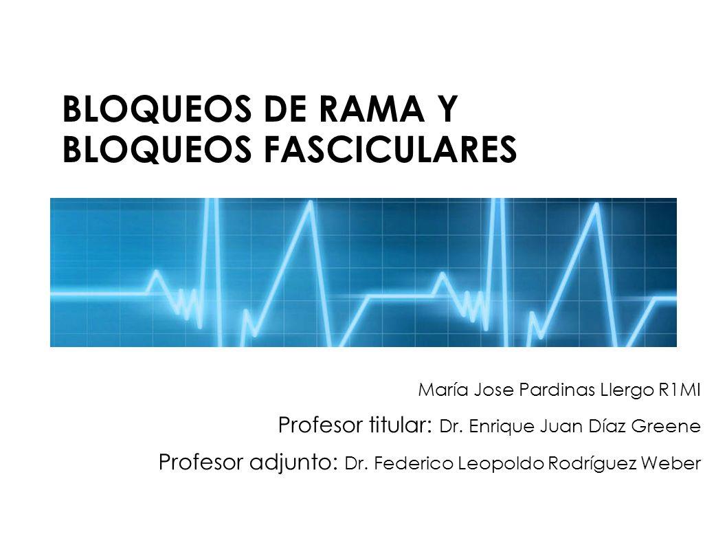 BLOQUEOS DE RAMA Y BLOQUEOS FASCICULARES María Jose Pardinas Llergo R1MI Profesor titular: Dr. Enrique Juan Díaz Greene Profesor adjunto: Dr. Federico