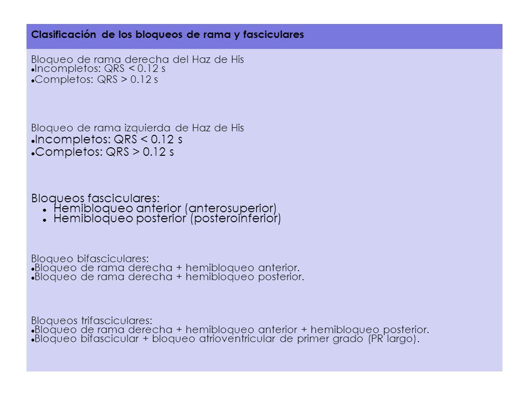 Clasificación de los bloqueos de rama y fasciculares Bloqueo de rama derecha del Haz de His Incompletos: QRS < 0.12 s Completos: QRS > 0.12 s Bloqueo