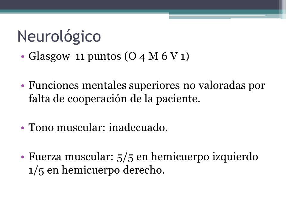 Neurológico Glasgow 11 puntos (O 4 M 6 V 1) Funciones mentales superiores no valoradas por falta de cooperación de la paciente. Tono muscular: inadecu