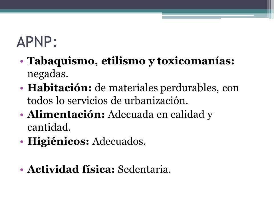 APNP: Tabaquismo, etilismo y toxicomanías: negadas. Habitación: de materiales perdurables, con todos lo servicios de urbanización. Alimentación: Adecu