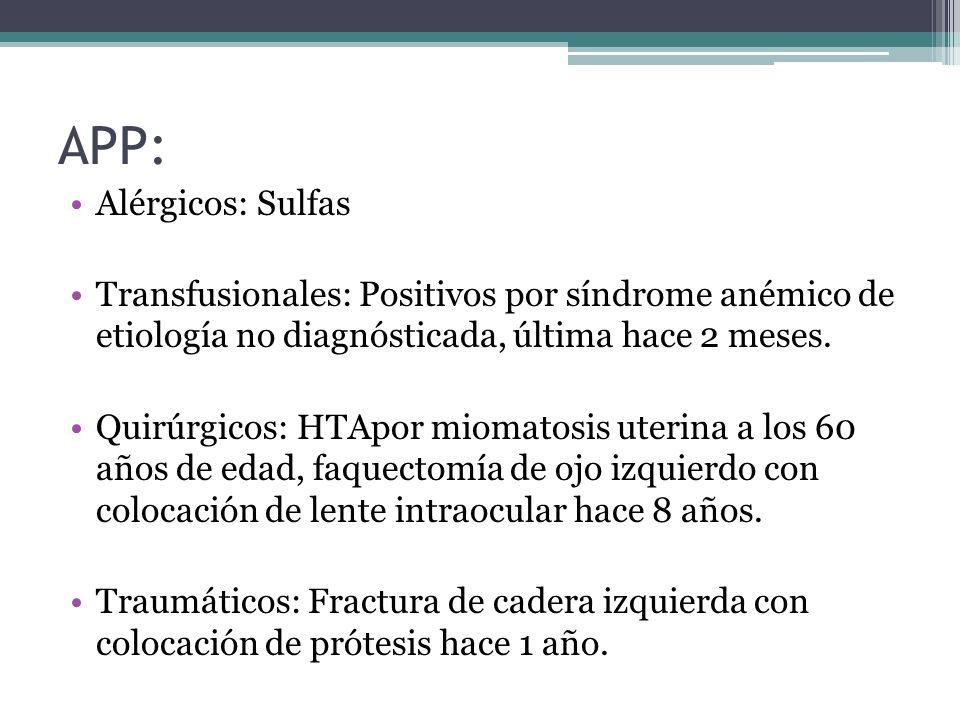 APP: Alérgicos: Sulfas Transfusionales: Positivos por síndrome anémico de etiología no diagnósticada, última hace 2 meses. Quirúrgicos: HTApor miomato
