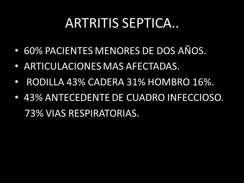 ARTRITIS SEPTICA.. 60% PACIENTES MENORES DE DOS AÑOS. ARTICULACIONES MAS AFECTADAS. RODILLA 43% CADERA 31% HOMBRO 16%. 43% ANTECEDENTE DE CUADRO INFEC