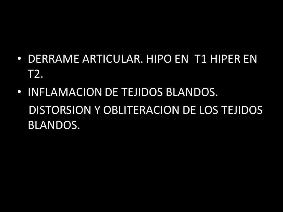 DERRAME ARTICULAR. HIPO EN T1 HIPER EN T2. INFLAMACION DE TEJIDOS BLANDOS. DISTORSION Y OBLITERACION DE LOS TEJIDOS BLANDOS.