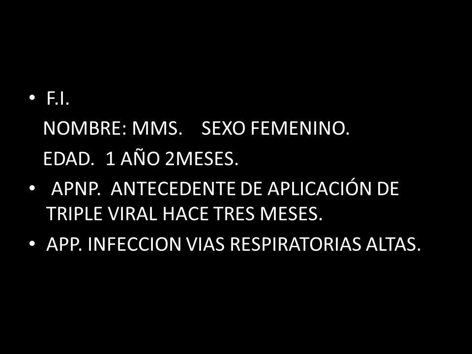 F.I. NOMBRE: MMS. SEXO FEMENINO. EDAD. 1 AÑO 2MESES. APNP. ANTECEDENTE DE APLICACIÓN DE TRIPLE VIRAL HACE TRES MESES. APP. INFECCION VIAS RESPIRATORIA