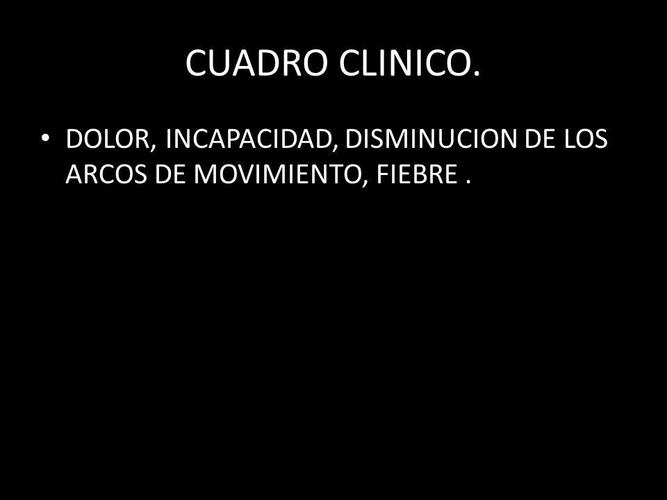 CUADRO CLINICO. DOLOR, INCAPACIDAD, DISMINUCION DE LOS ARCOS DE MOVIMIENTO, FIEBRE.