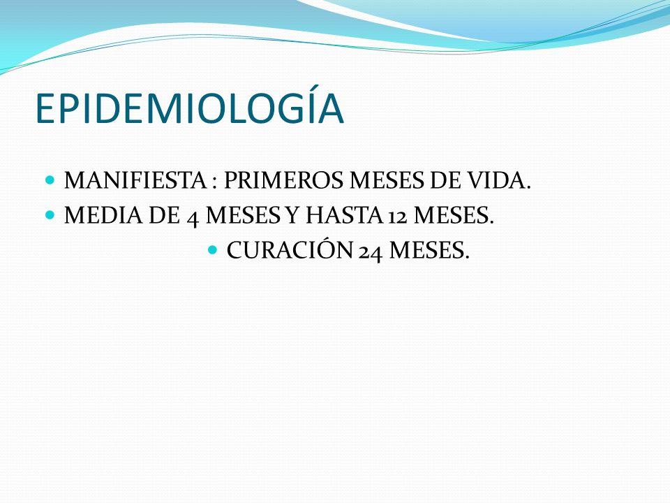 EPIDEMIOLOGÍA MANIFIESTA : PRIMEROS MESES DE VIDA. MEDIA DE 4 MESES Y HASTA 12 MESES. CURACIÓN 24 MESES.