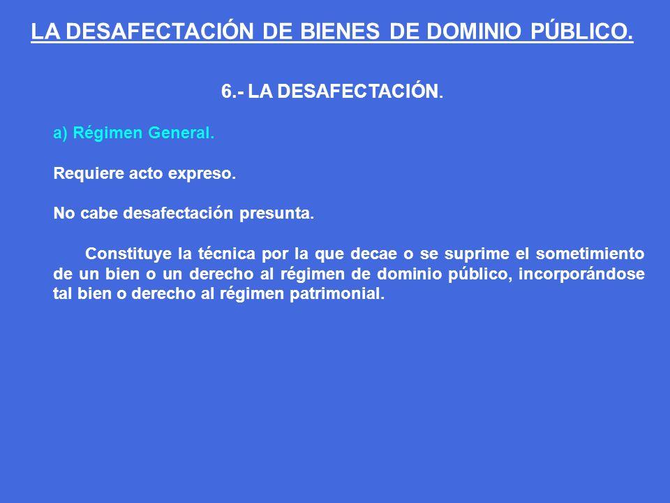 6.- LA DESAFECTACIÓN. a) Régimen General. Requiere acto expreso. No cabe desafectación presunta. Constituye la técnica por la que decae o se suprime e