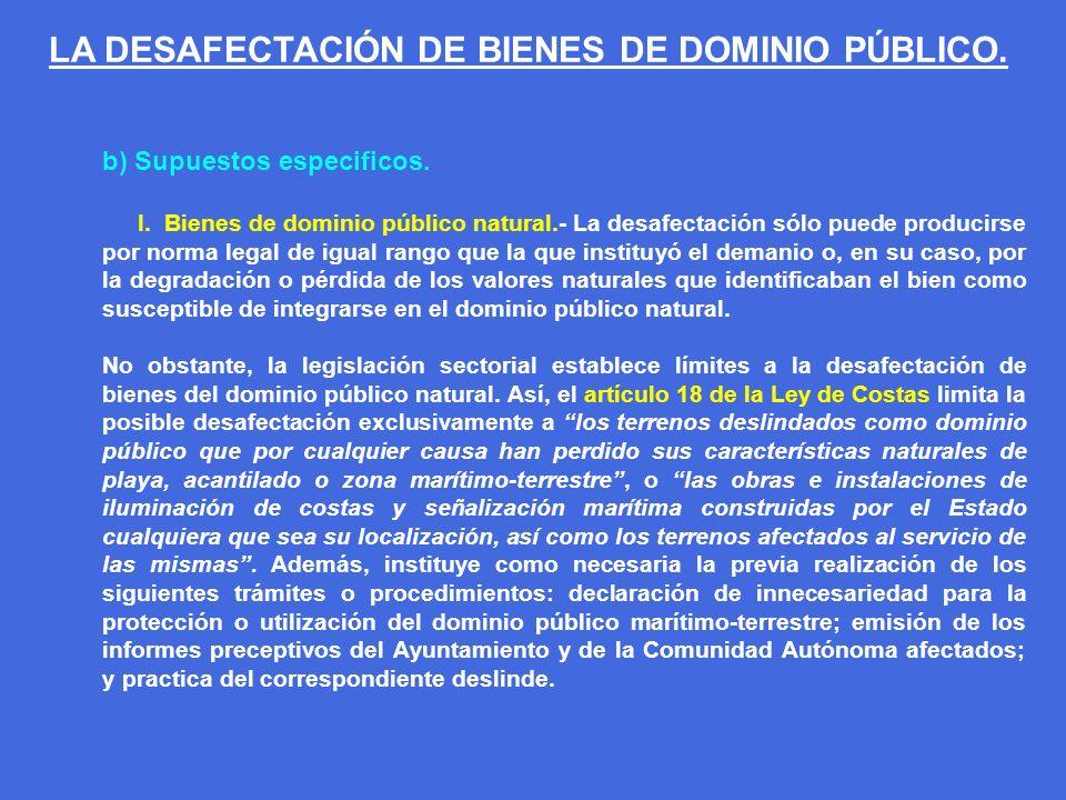 b) Supuestos especificos. I. Bienes de dominio público natural.- La desafectación sólo puede producirse por norma legal de igual rango que la que inst