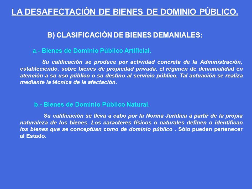 B) CLASIFICACIÓN DE BIENES DEMANIALES: a.- Bienes de Dominio Público Artificial. Su calificación se produce por actividad concreta de la Administració