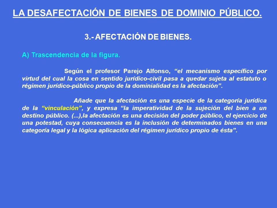3.- AFECTACIÓN DE BIENES. A) Trascendencia de la figura. Según el profesor Parejo Alfonso, el mecanismo específico por virtud del cual la cosa en sent
