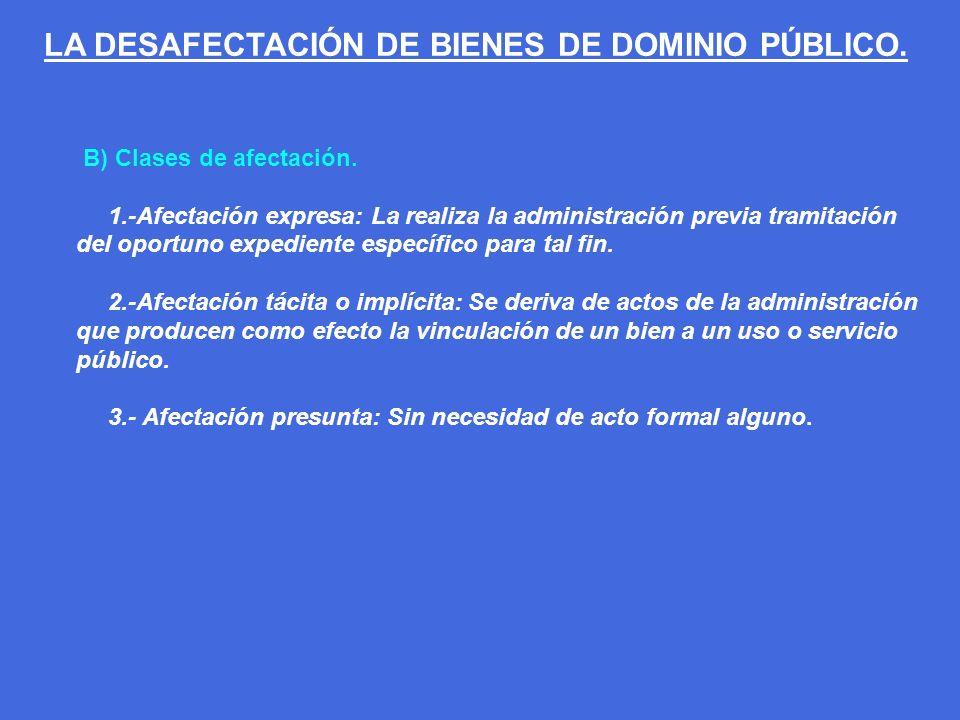 B) Clases de afectación. 1.-Afectación expresa: La realiza la administración previa tramitación del oportuno expediente específico para tal fin. 2.-Af