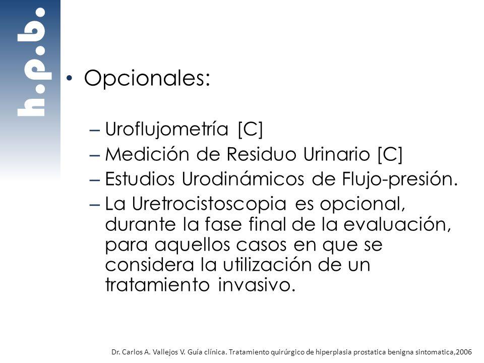 Opcionales: – Uroflujometría [C] – Medición de Residuo Urinario [C] – Estudios Urodinámicos de Flujo-presión. – La Uretrocistoscopia es opcional, dura