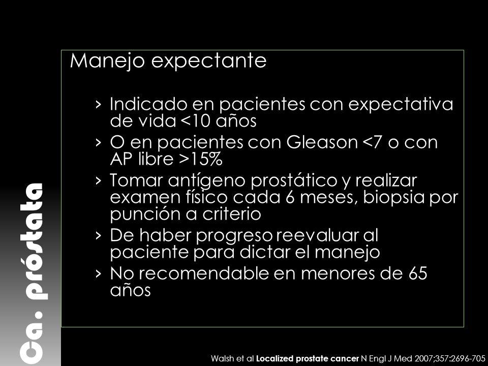 Ca. próstata Manejo expectante Indicado en pacientes con expectativa de vida <10 años O en pacientes con Gleason 15% Tomar antígeno prostático y reali
