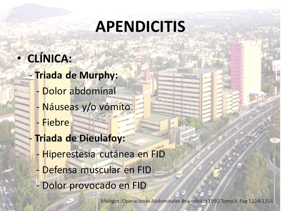 APENDICITIS CLÍNICA: - Triada de Murphy: - Dolor abdominal - Náuseas y/o vómito - Fiebre - Triada de Dieulafoy: - Hiperestesia cutánea en FID - Defens