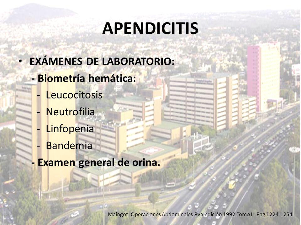 APENDICITIS EXÁMENES DE LABORATORIO: - Biometría hemática: - Leucocitosis - Neutrofilia - Linfopenia - Bandemia - Examen general de orina. Maingot. Op