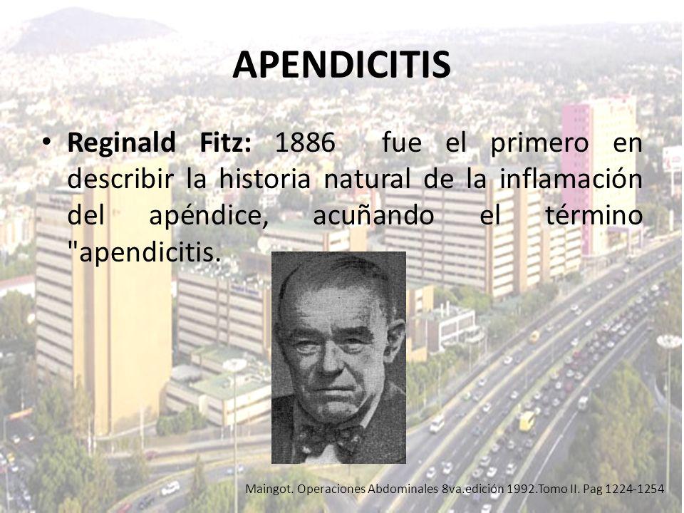 APENDICITIS Reginald Fitz: 1886 fue el primero en describir la historia natural de la inflamación del apéndice, acuñando el término