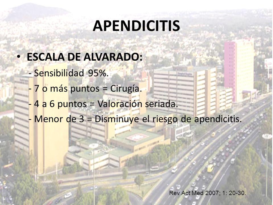 APENDICITIS ESCALA DE ALVARADO: - Sensibilidad 95%. - 7 o más puntos = Cirugía. - 4 a 6 puntos = Valoración seriada. - Menor de 3 = Disminuye el riesg