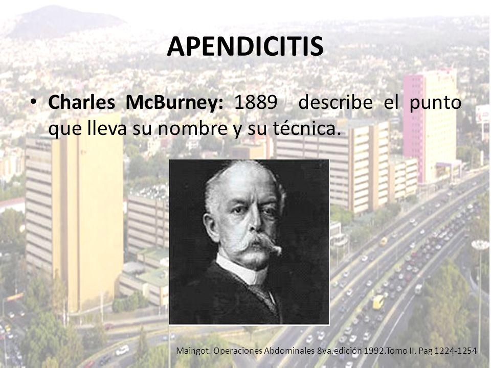 APENDICITIS Charles McBurney: 1889 describe el punto que lleva su nombre y su técnica. Maingot. Operaciones Abdominales 8va.edición 1992.Tomo II. Pag