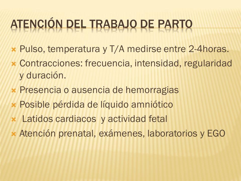 Pulso, temperatura y T/A medirse entre 2-4horas. Contracciones: frecuencia, intensidad, regularidad y duración. Presencia o ausencia de hemorragias Po