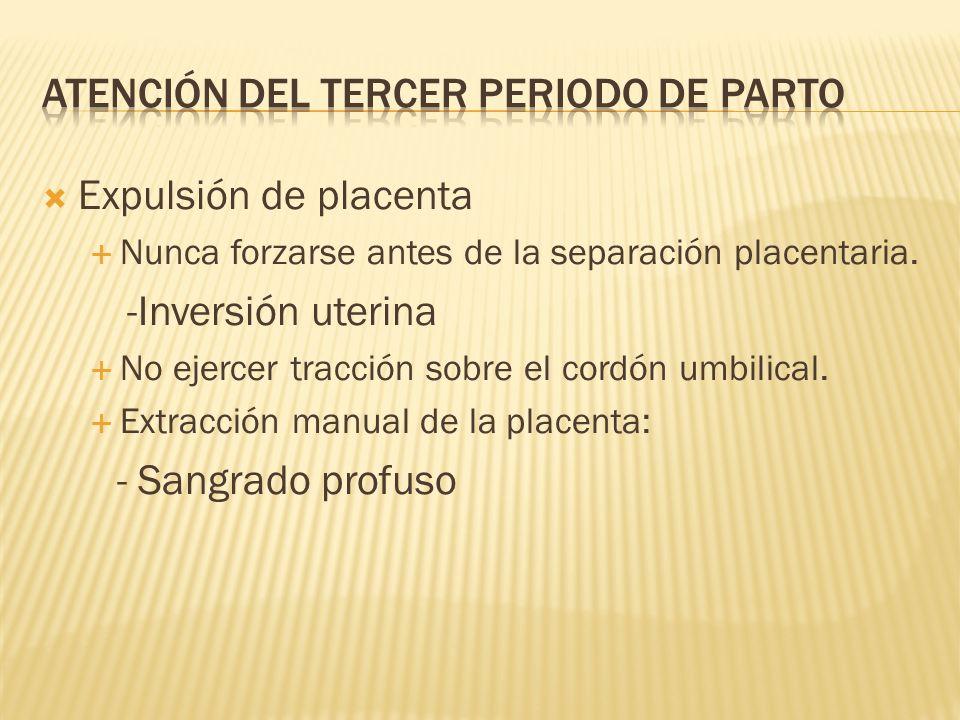 Expulsión de placenta Nunca forzarse antes de la separación placentaria. -Inversión uterina No ejercer tracción sobre el cordón umbilical. Extracción