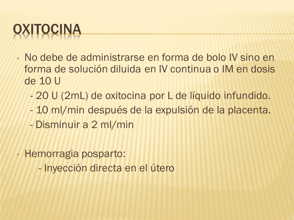 No debe de administrarse en forma de bolo IV sino en forma de solución diluida en IV continua o IM en dosis de 10 U - 20 U (2mL) de oxitocina por L de