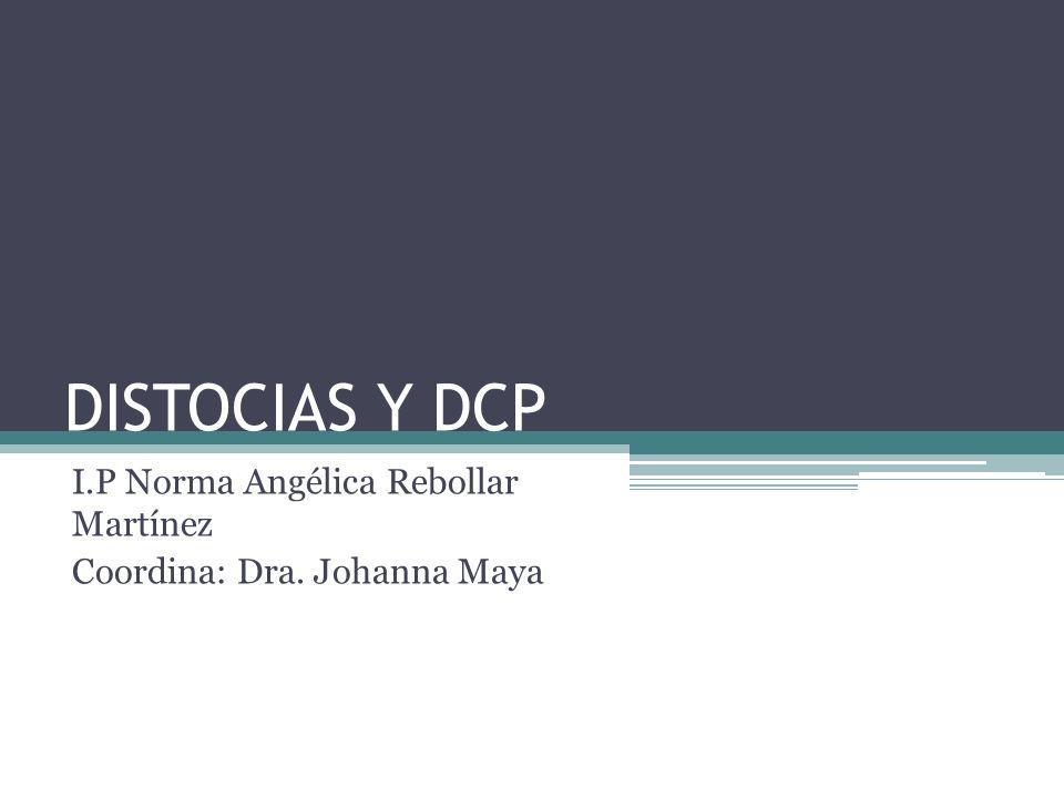 DISTOCIAS Y DCP I.P Norma Angélica Rebollar Martínez Coordina: Dra. Johanna Maya