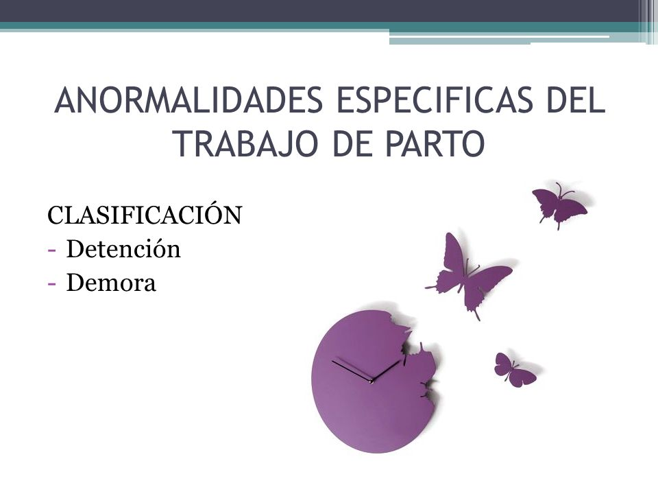 ANORMALIDADES ESPECIFICAS DEL TRABAJO DE PARTO CLASIFICACIÓN -Detención -Demora
