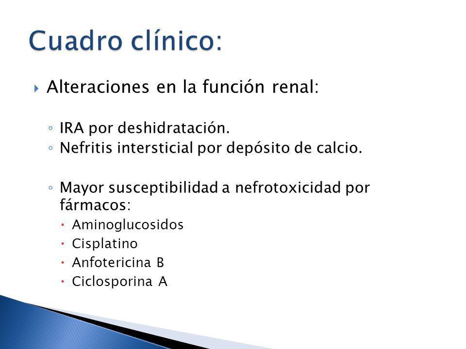 Alteraciones en la función renal: IRA por deshidratación. Nefritis intersticial por depósito de calcio. Mayor susceptibilidad a nefrotoxicidad por fár
