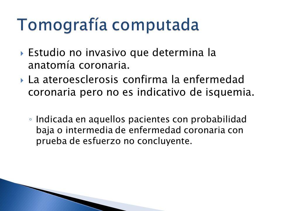 Estudio no invasivo que determina la anatomía coronaria. La ateroesclerosis confirma la enfermedad coronaria pero no es indicativo de isquemia. Indica