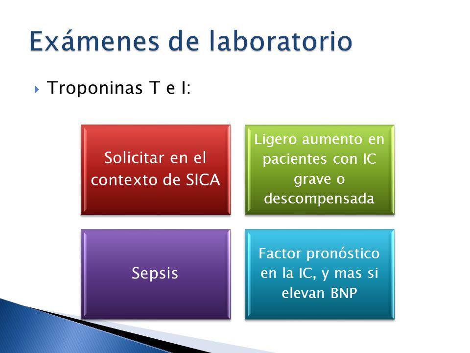 Troponinas T e I: Solicitar en el contexto de SICA Ligero aumento en pacientes con IC grave o descompensada Sepsis Factor pronóstico en la IC, y mas s