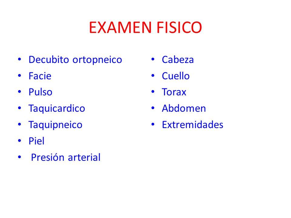 EXAMEN FISICO Decubito ortopneico Facie Pulso Taquicardico Taquipneico Piel Presión arterial Cabeza Cuello Torax Abdomen Extremidades