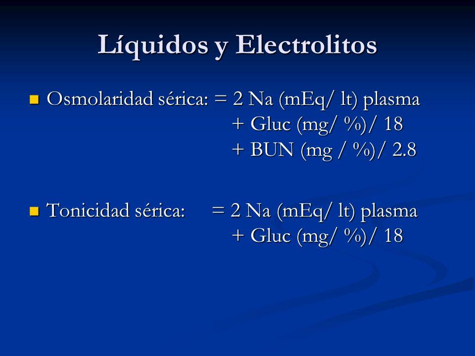 Líquidos y Electrolitos Osmolaridad sérica: = 2 Na (mEq/ lt) plasma + Gluc (mg/ %)/ 18 + BUN (mg / %)/ 2.8 Osmolaridad sérica: = 2 Na (mEq/ lt) plasma