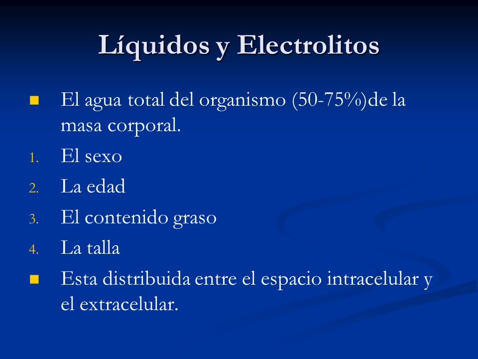 Líquidos y Electrolitos El agua total del organismo (50-75%)de la masa corporal. 1. 1. El sexo 2. 2. La edad 3. 3. El contenido graso 4. 4. La talla E