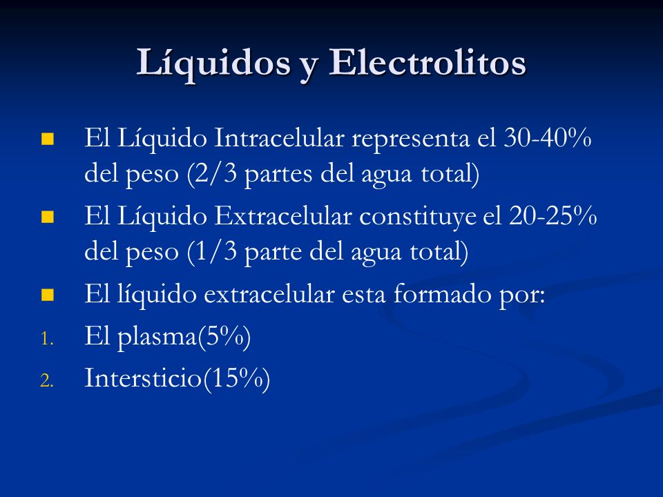 Líquidos y Electrolitos El Líquido Intracelular representa el 30-40% del peso (2/3 partes del agua total) El Líquido Extracelular constituye el 20-25% del peso (1/3 parte del agua total) El líquido extracelular esta formado por: 1.