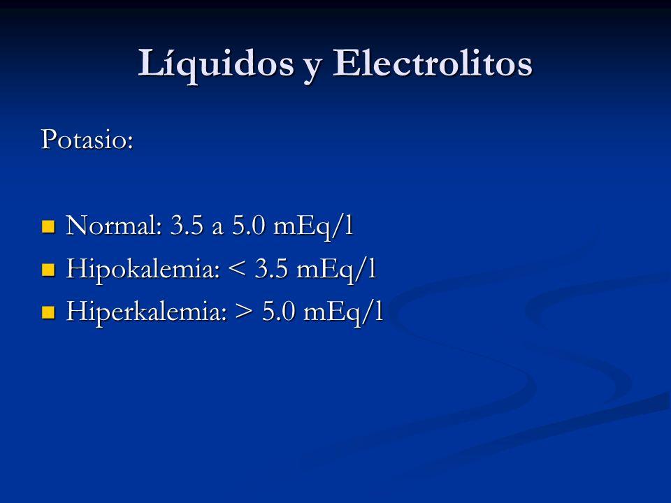 Líquidos y Electrolitos Potasio: Normal: 3.5 a 5.0 mEq/l Normal: 3.5 a 5.0 mEq/l Hipokalemia: < 3.5 mEq/l Hipokalemia: < 3.5 mEq/l Hiperkalemia: > 5.0 mEq/l Hiperkalemia: > 5.0 mEq/l