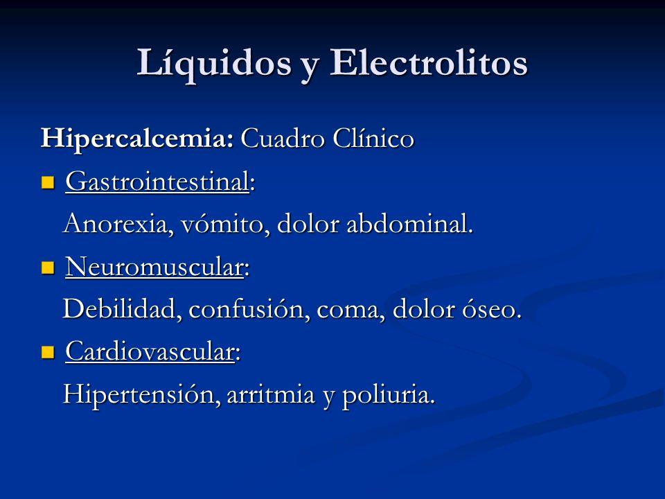 Líquidos y Electrolitos Hipercalcemia: Cuadro Clínico Gastrointestinal: Gastrointestinal: Anorexia, vómito, dolor abdominal. Anorexia, vómito, dolor a