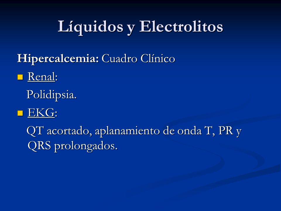 Líquidos y Electrolitos Hipercalcemia: Cuadro Clínico Renal: Renal: Polidipsia. Polidipsia. EKG: EKG: QT acortado, aplanamiento de onda T, PR y QRS pr