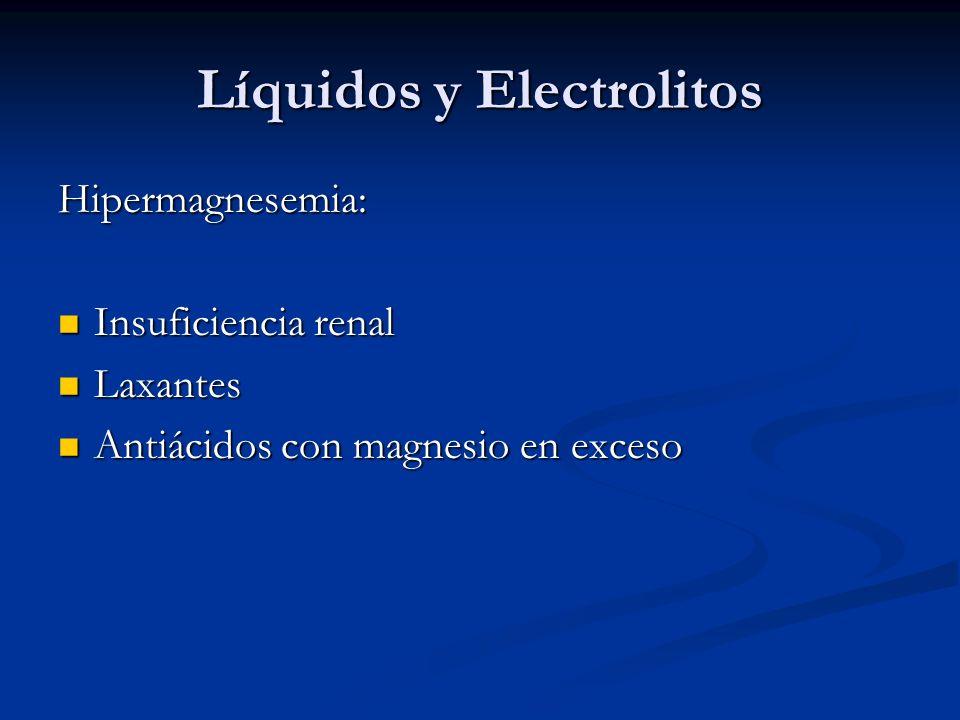 Líquidos y Electrolitos Hipermagnesemia: Insuficiencia renal Insuficiencia renal Laxantes Laxantes Antiácidos con magnesio en exceso Antiácidos con magnesio en exceso