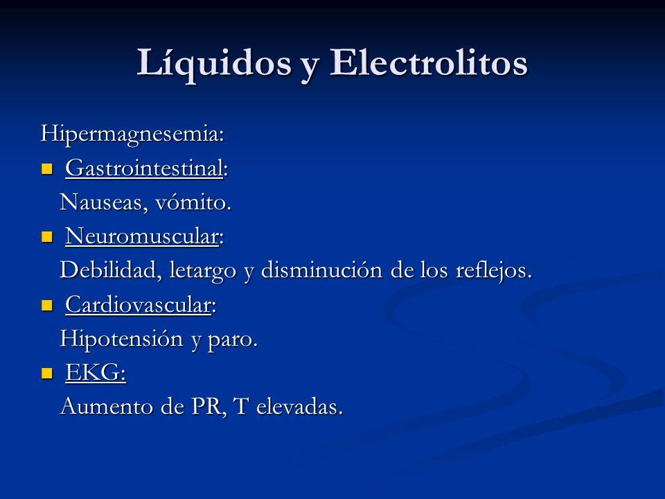 Líquidos y Electrolitos Hipermagnesemia: Gastrointestinal: Gastrointestinal: Nauseas, vómito. Nauseas, vómito. Neuromuscular: Neuromuscular: Debilidad
