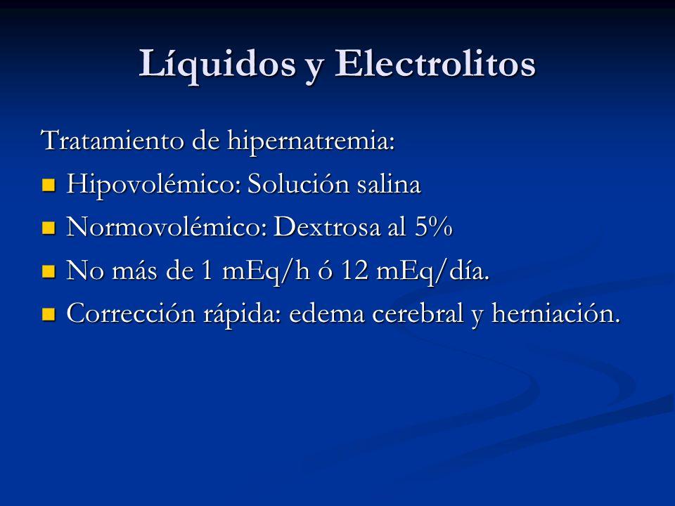 Líquidos y Electrolitos Tratamiento de hipernatremia: Hipovolémico: Solución salina Hipovolémico: Solución salina Normovolémico: Dextrosa al 5% Normovolémico: Dextrosa al 5% No más de 1 mEq/h ó 12 mEq/día.
