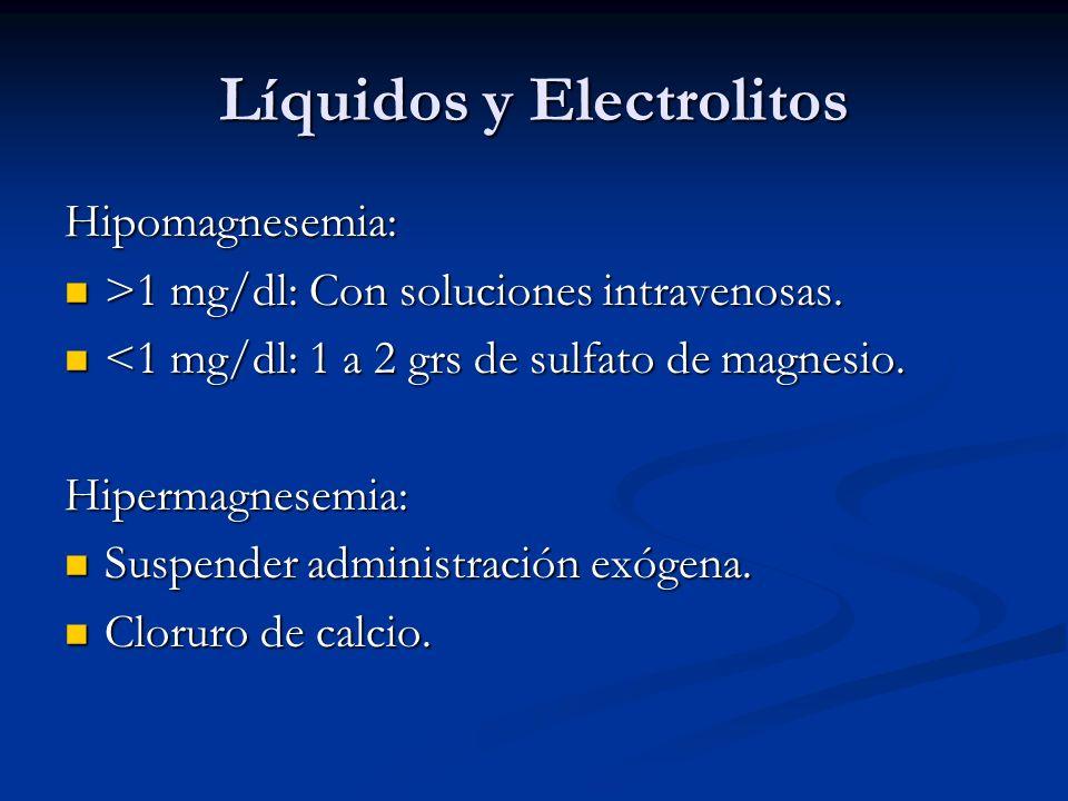 Líquidos y Electrolitos Hipomagnesemia: >1 mg/dl: Con soluciones intravenosas. >1 mg/dl: Con soluciones intravenosas. <1 mg/dl: 1 a 2 grs de sulfato d