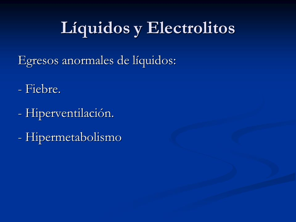 Líquidos y Electrolitos Egresos anormales de líquidos: - Fiebre. - Hiperventilación. - Hipermetabolismo